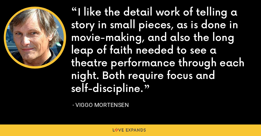 I like the detail work of telling a story in small pieces, as is done in movie-making, and also the long leap of faith needed to see a theatre performance through each night. Both require focus and self-discipline. - Viggo Mortensen