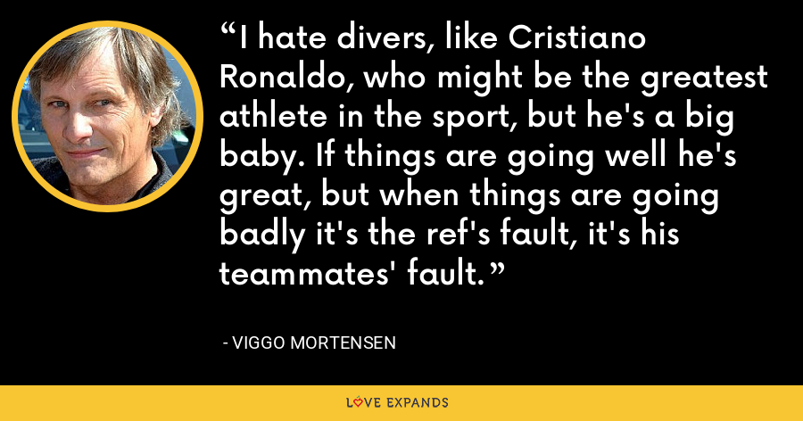 I hate divers, like Cristiano Ronaldo, who might be the greatest athlete in the sport, but he's a big baby. If things are going well he's great, but when things are going badly it's the ref's fault, it's his teammates' fault. - Viggo Mortensen