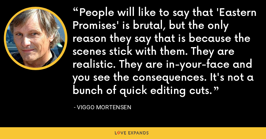 People will like to say that 'Eastern Promises' is brutal, but the only reason they say that is because the scenes stick with them. They are realistic. They are in-your-face and you see the consequences. It's not a bunch of quick editing cuts. - Viggo Mortensen