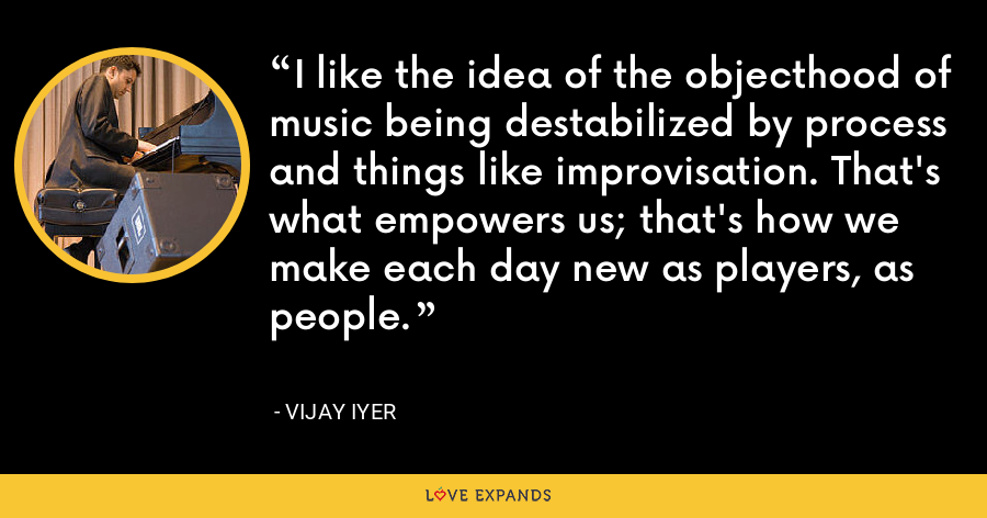 I like the idea of the objecthood of music being destabilized by process and things like improvisation. That's what empowers us; that's how we make each day new as players, as people. - Vijay Iyer
