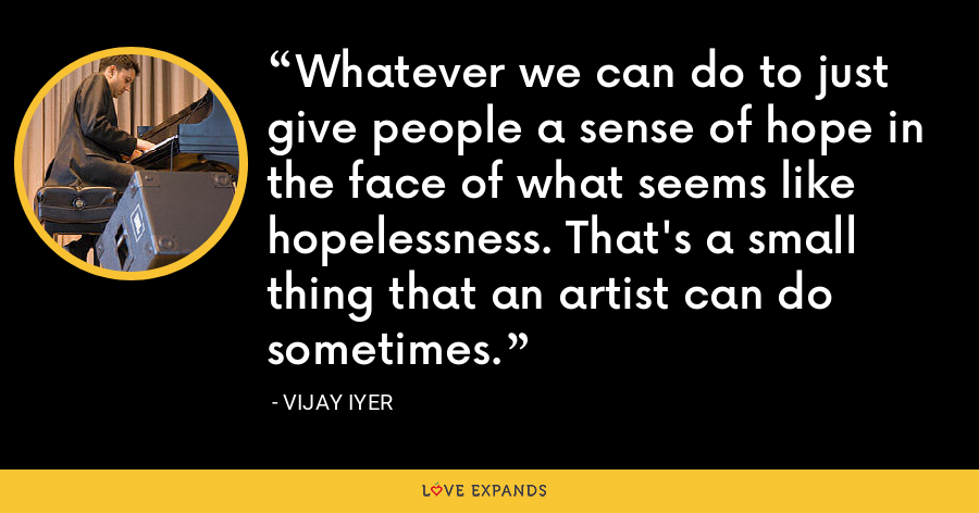 Whatever we can do to just give people a sense of hope in the face of what seems like hopelessness. That's a small thing that an artist can do sometimes. - Vijay Iyer