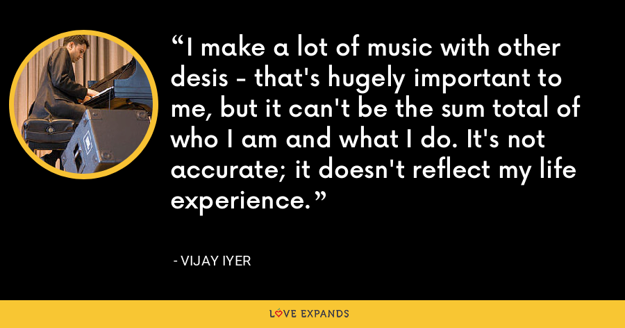 I make a lot of music with other desis - that's hugely important to me, but it can't be the sum total of who I am and what I do. It's not accurate; it doesn't reflect my life experience. - Vijay Iyer