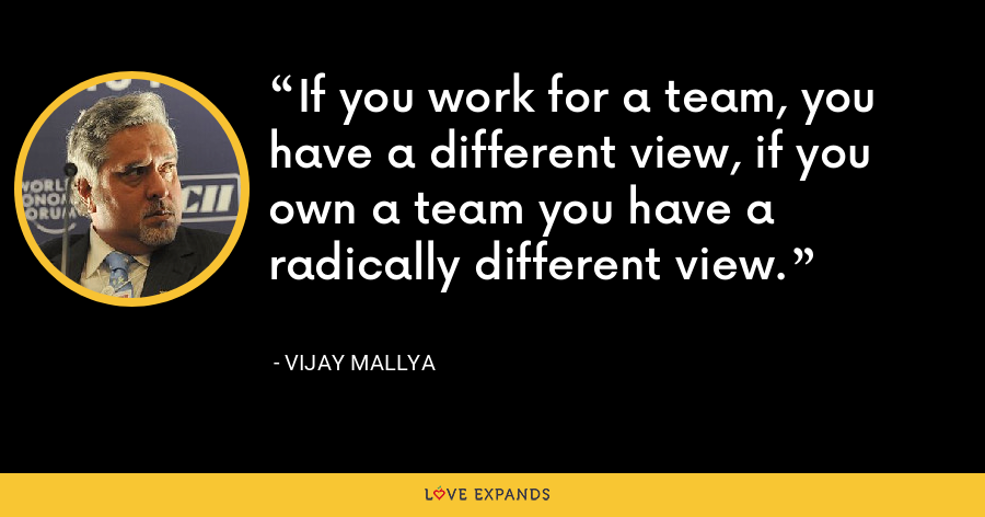 If you work for a team, you have a different view, if you own a team you have a radically different view. - Vijay Mallya