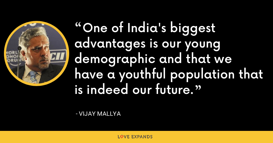 One of India's biggest advantages is our young demographic and that we have a youthful population that is indeed our future. - Vijay Mallya