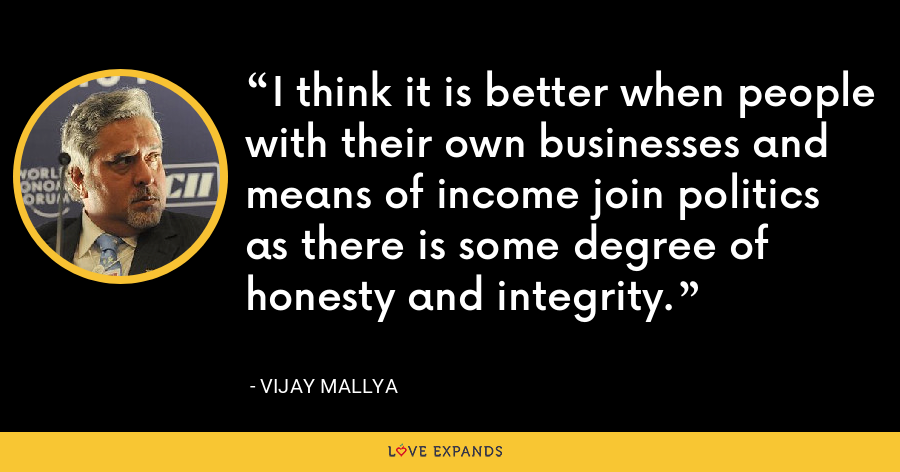 I think it is better when people with their own businesses and means of income join politics as there is some degree of honesty and integrity. - Vijay Mallya