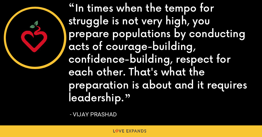In times when the tempo for struggle is not very high, you prepare populations by conducting acts of courage-building, confidence-building, respect for each other. That's what the preparation is about and it requires leadership. - Vijay Prashad