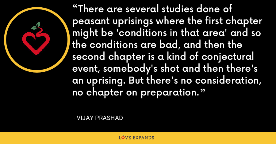 There are several studies done of peasant uprisings where the first chapter might be 'conditions in that area' and so the conditions are bad, and then the second chapter is a kind of conjectural event, somebody's shot and then there's an uprising. But there's no consideration, no chapter on preparation. - Vijay Prashad