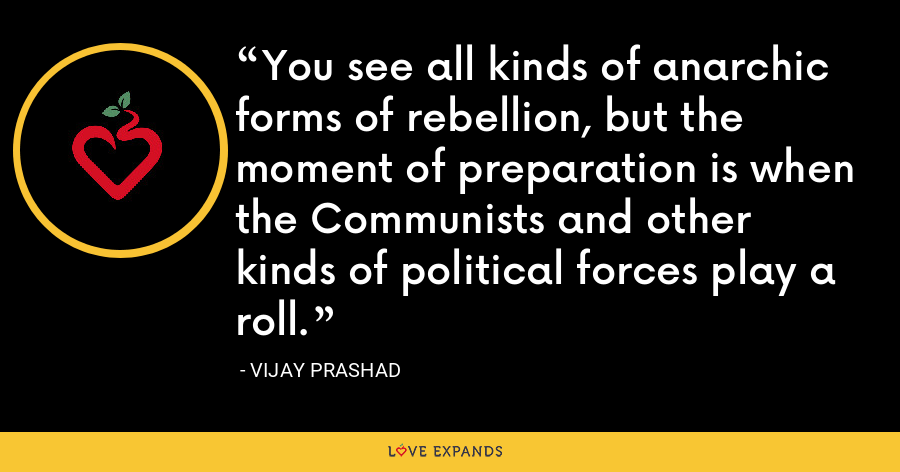 You see all kinds of anarchic forms of rebellion, but the moment of preparation is when the Communists and other kinds of political forces play a roll. - Vijay Prashad