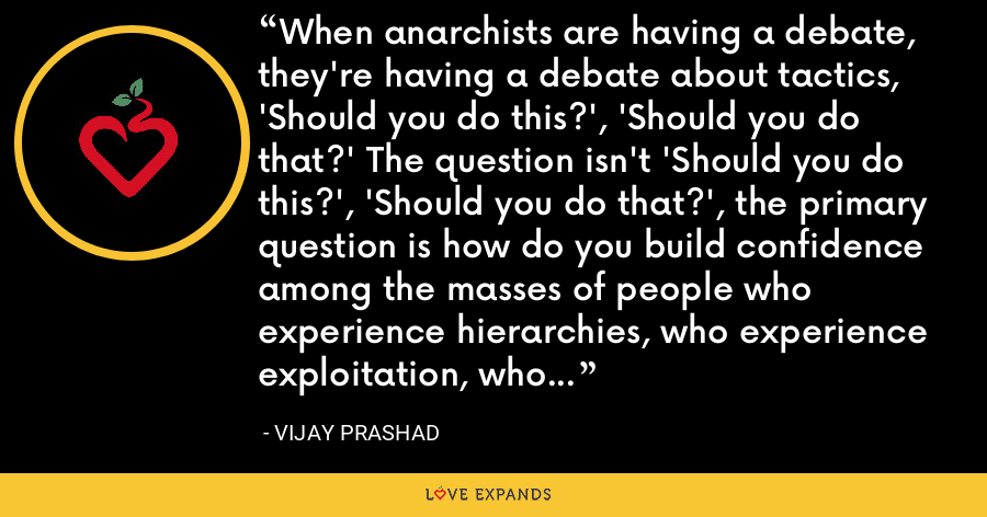 When anarchists are having a debate, they're having a debate about tactics, 'Should you do this?', 'Should you do that?' The question isn't 'Should you do this?', 'Should you do that?', the primary question is how do you build confidence among the masses of people who experience hierarchies, who experience exploitation, who experience oppression. - Vijay Prashad