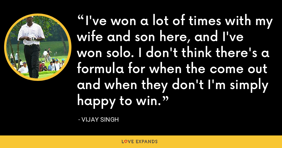 I've won a lot of times with my wife and son here, and I've won solo. I don't think there's a formula for when the come out and when they don't I'm simply happy to win. - Vijay Singh