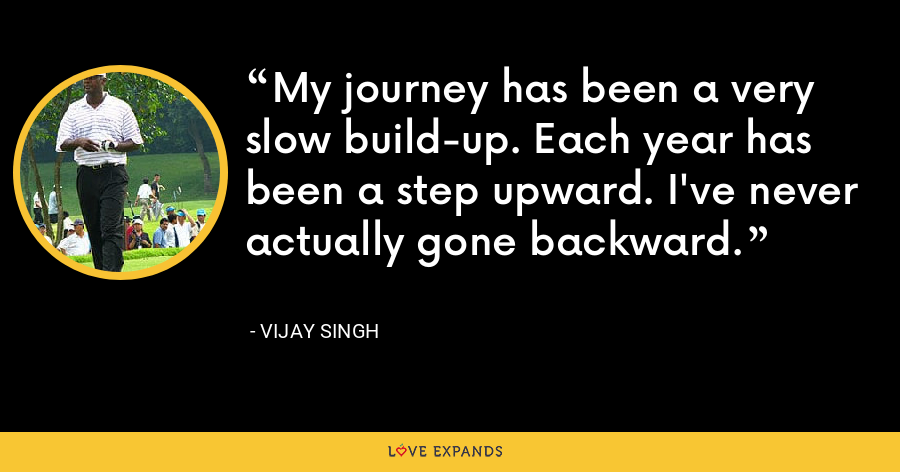 My journey has been a very slow build-up. Each year has been a step upward. I've never actually gone backward. - Vijay Singh