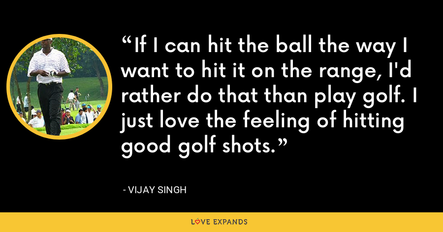 If I can hit the ball the way I want to hit it on the range, I'd rather do that than play golf. I just love the feeling of hitting good golf shots. - Vijay Singh