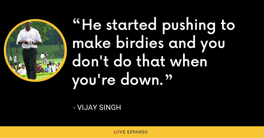He started pushing to make birdies and you don't do that when you're down. - Vijay Singh