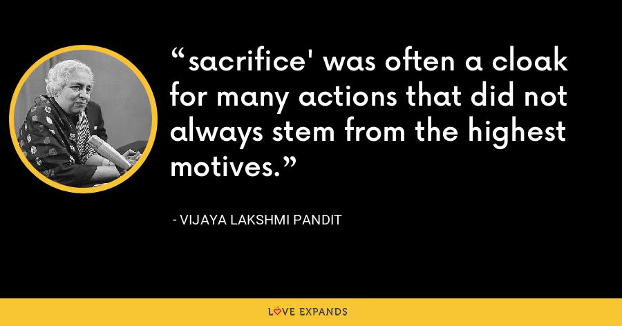 sacrifice' was often a cloak for many actions that did not always stem from the highest motives. - Vijaya Lakshmi Pandit