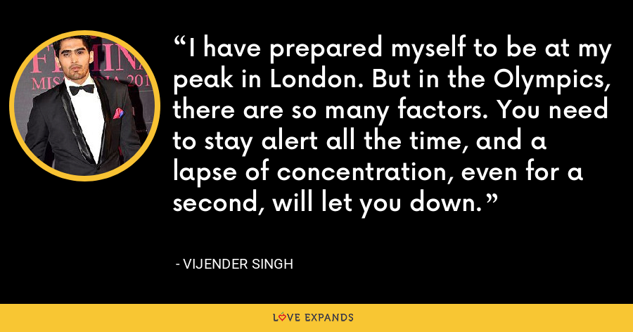 I have prepared myself to be at my peak in London. But in the Olympics, there are so many factors. You need to stay alert all the time, and a lapse of concentration, even for a second, will let you down. - Vijender Singh
