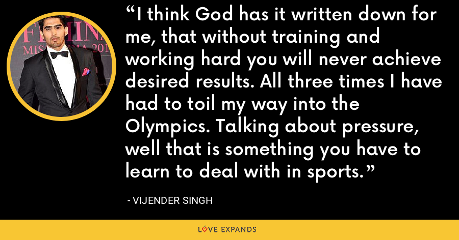I think God has it written down for me, that without training and working hard you will never achieve desired results. All three times I have had to toil my way into the Olympics. Talking about pressure, well that is something you have to learn to deal with in sports. - Vijender Singh