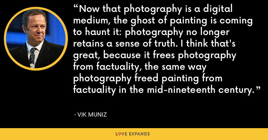 Now that photography is a digital medium, the ghost of painting is coming to haunt it: photography no longer retains a sense of truth. I think that's great, because it frees photography from factuality, the same way photography freed painting from factuality in the mid-nineteenth century. - Vik Muniz