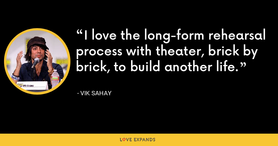 I love the long-form rehearsal process with theater, brick by brick, to build another life. - Vik Sahay