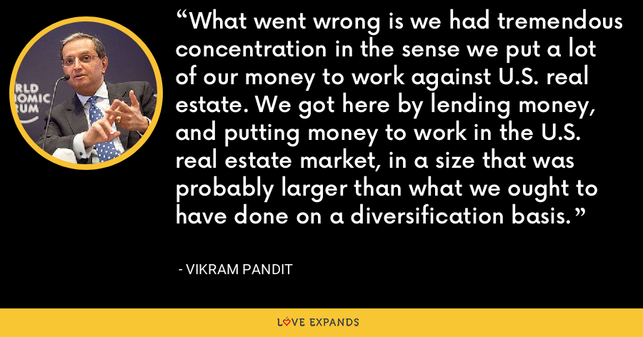 What went wrong is we had tremendous concentration in the sense we put a lot of our money to work against U.S. real estate. We got here by lending money, and putting money to work in the U.S. real estate market, in a size that was probably larger than what we ought to have done on a diversification basis. - Vikram Pandit