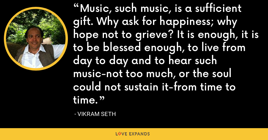 Music, such music, is a sufficient gift. Why ask for happiness; why hope not to grieve? It is enough, it is to be blessed enough, to live from day to day and to hear such music-not too much, or the soul could not sustain it-from time to time. - Vikram Seth