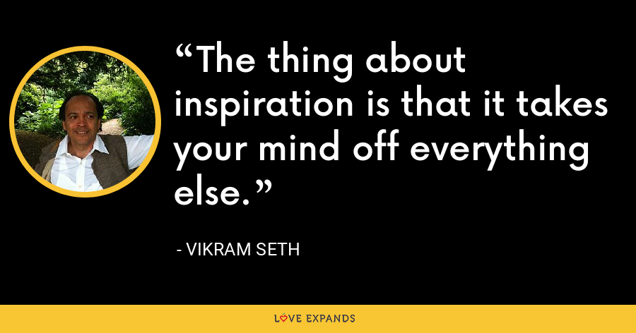 The thing about inspiration is that it takes your mind off everything else. - Vikram Seth