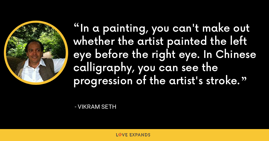 In a painting, you can't make out whether the artist painted the left eye before the right eye. In Chinese calligraphy, you can see the progression of the artist's stroke. - Vikram Seth