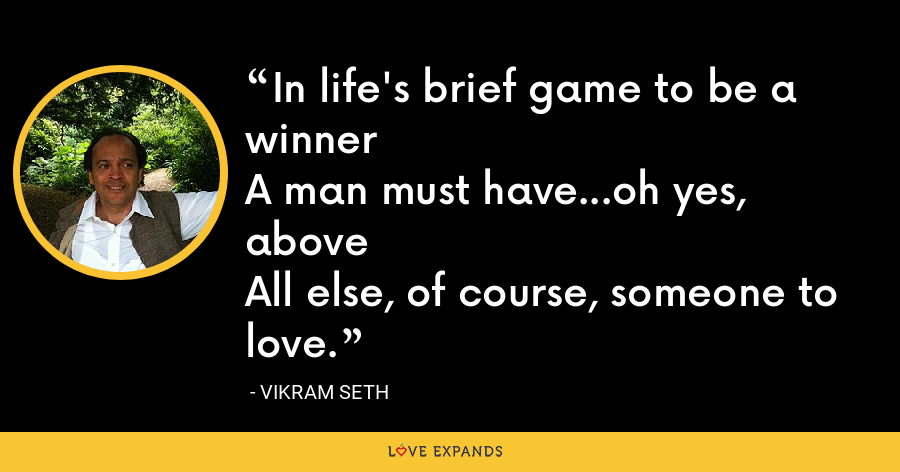 In life's brief game to be a winnerA man must have...oh yes, aboveAll else, of course, someone to love. - Vikram Seth
