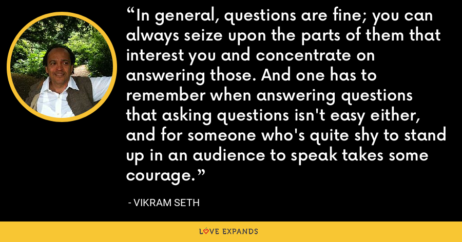 In general, questions are fine; you can always seize upon the parts of them that interest you and concentrate on answering those. And one has to remember when answering questions that asking questions isn't easy either, and for someone who's quite shy to stand up in an audience to speak takes some courage. - Vikram Seth