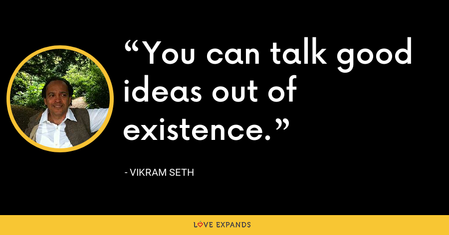 You can talk good ideas out of existence. - Vikram Seth