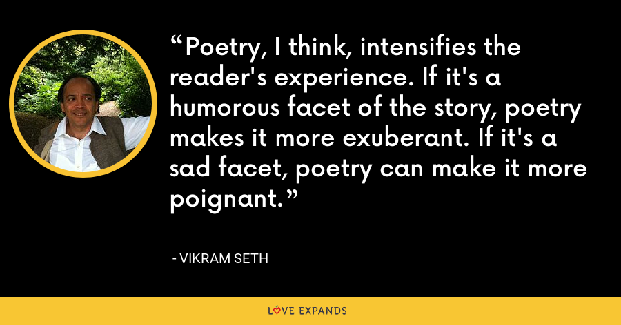Poetry, I think, intensifies the reader's experience. If it's a humorous facet of the story, poetry makes it more exuberant. If it's a sad facet, poetry can make it more poignant. - Vikram Seth