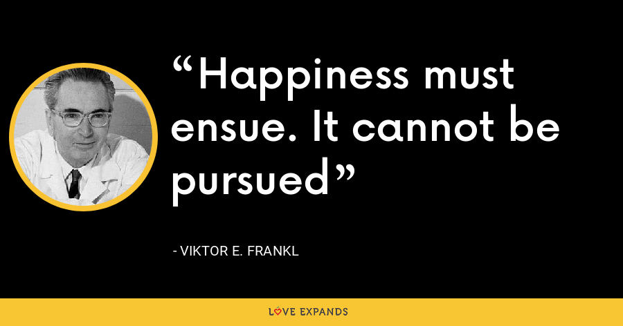 Happiness must ensue. It cannot be pursued - Viktor E. Frankl