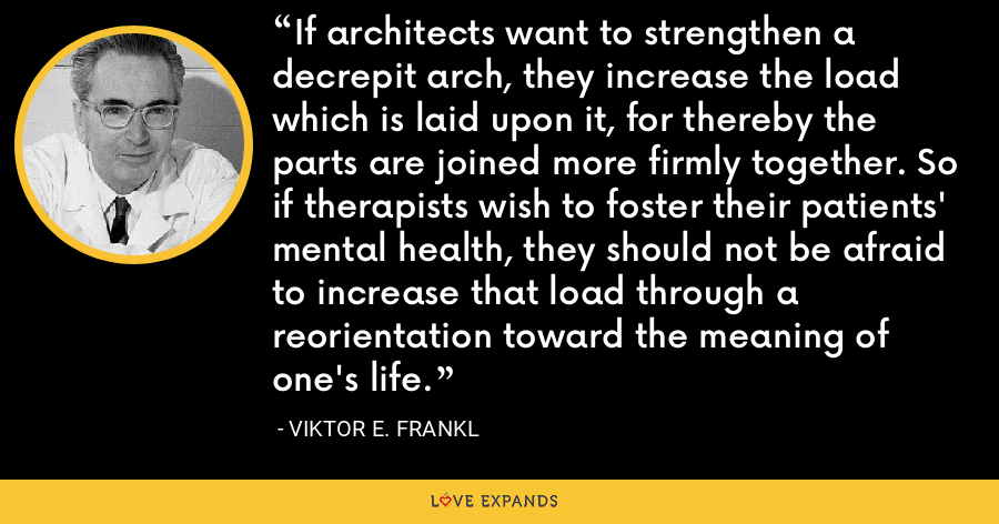 If architects want to strengthen a decrepit arch, they increase the load which is laid upon it, for thereby the parts are joined more firmly together. So if therapists wish to foster their patients' mental health, they should not be afraid to increase that load through a reorientation toward the meaning of one's life. - Viktor E. Frankl