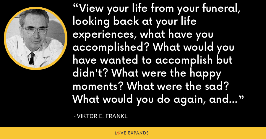 View your life from your funeral, looking back at your life experiences, what have you accomplished? What would you have wanted to accomplish but didn't? What were the happy moments? What were the sad? What would you do again, and what you wouldn't - Viktor E. Frankl