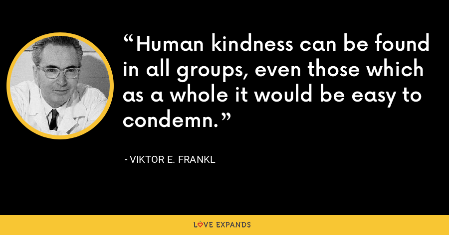 Human kindness can be found in all groups, even those which as a whole it would be easy to condemn. - Viktor E. Frankl