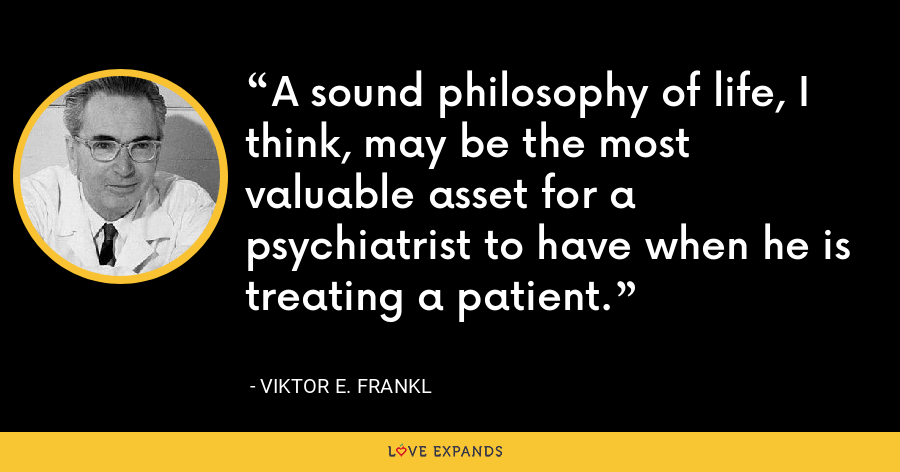 A sound philosophy of life, I think, may be the most valuable asset for a psychiatrist to have when he is treating a patient. - Viktor E. Frankl