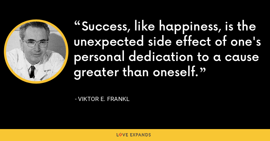 Success, like happiness, is the unexpected side effect of one's personal dedication to a cause greater than oneself. - Viktor E. Frankl
