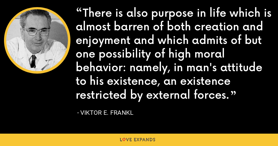 There is also purpose in life which is almost barren of both creation and enjoyment and which admits of but one possibility of high moral behavior: namely, in man's attitude to his existence, an existence restricted by external forces. - Viktor E. Frankl