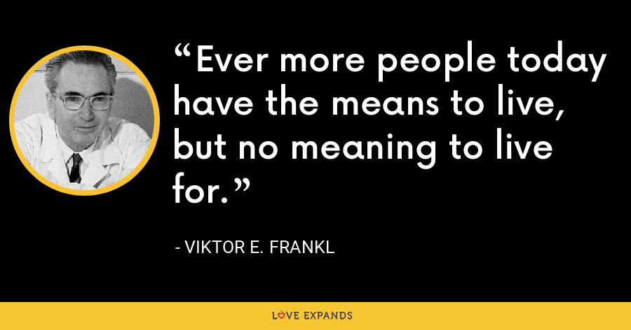 Ever more people today have the means to live, but no meaning to live for. - Viktor E. Frankl