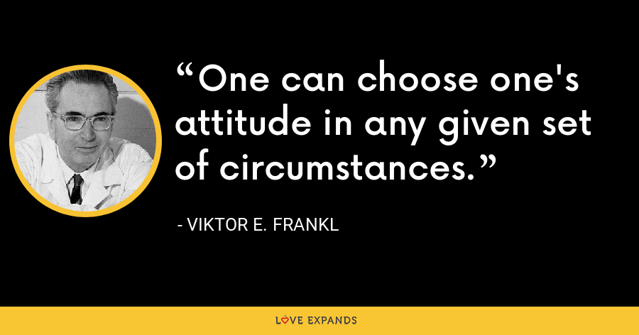 One can choose one's attitude in any given set of circumstances. - Viktor E. Frankl