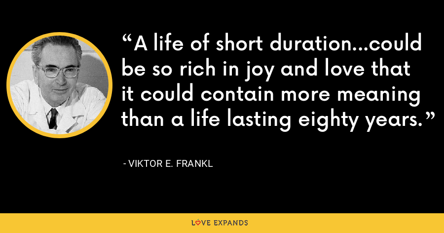A life of short duration...could be so rich in joy and love that it could contain more meaning than a life lasting eighty years. - Viktor E. Frankl
