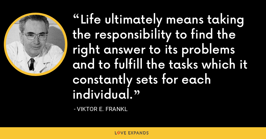 Life ultimately means taking the responsibility to find the right answer to its problems and to fulfill the tasks which it constantly sets for each individual. - Viktor E. Frankl
