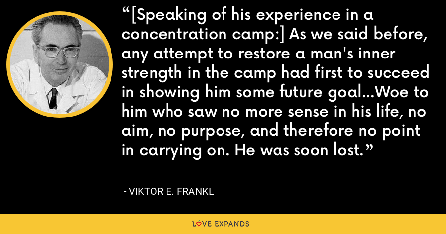 [Speaking of his experience in a concentration camp:] As we said before, any attempt to restore a man's inner strength in the camp had first to succeed in showing him some future goal...Woe to him who saw no more sense in his life, no aim, no purpose, and therefore no point in carrying on. He was soon lost. - Viktor E. Frankl