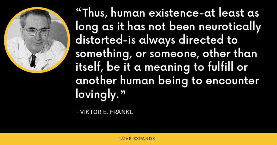 Thus, human existence-at least as long as it has not been neurotically distorted-is always directed to something, or someone, other than itself, be it a meaning to fulfill or another human being to encounter lovingly. - Viktor E. Frankl