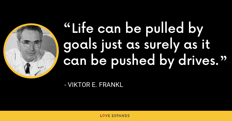 Life can be pulled by goals just as surely as it can be pushed by drives. - Viktor E. Frankl