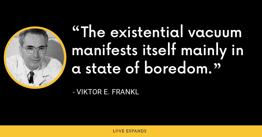 The existential vacuum manifests itself mainly in a state of boredom. - Viktor E. Frankl