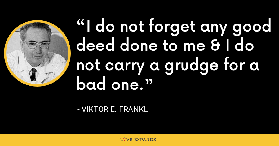 I do not forget any good deed done to me & I do not carry a grudge for a bad one. - Viktor E. Frankl