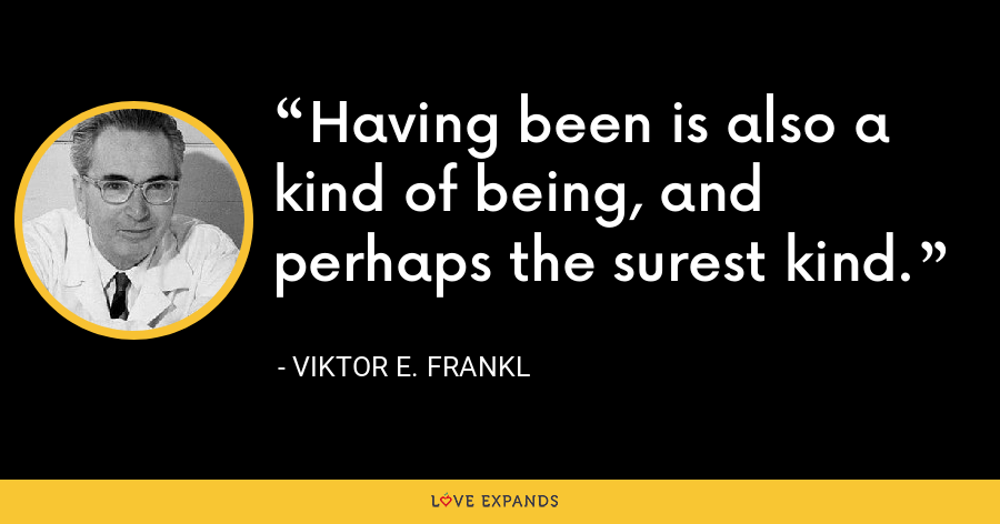 Having been is also a kind of being, and perhaps the surest kind. - Viktor E. Frankl