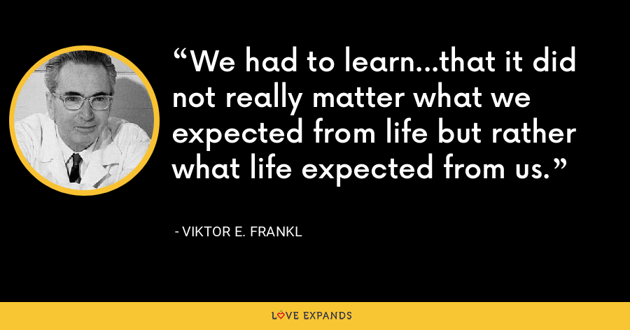 We had to learn...that it did not really matter what we expected from life but rather what life expected from us. - Viktor E. Frankl