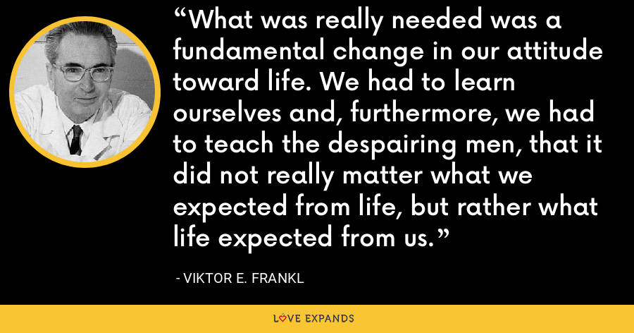 What was really needed was a fundamental change in our attitude toward life. We had to learn ourselves and, furthermore, we had to teach the despairing men, that it did not really matter what we expected from life, but rather what life expected from us. - Viktor E. Frankl