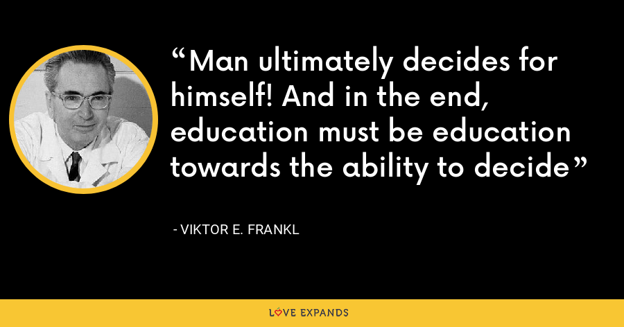 Man ultimately decides for himself! And in the end, education must be education towards the ability to decide - Viktor E. Frankl